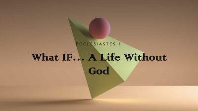 Ecclesiastes 1 - What If...A Life Without God